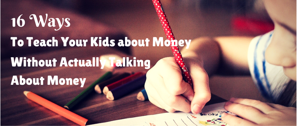 16 Ways to Teach Your Kids about Money without Actually Talking about Money