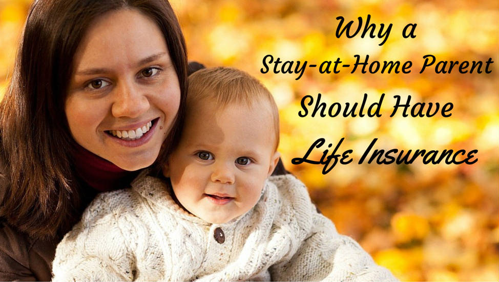 Why A Stay At Home Parent Should Have Life Insurance