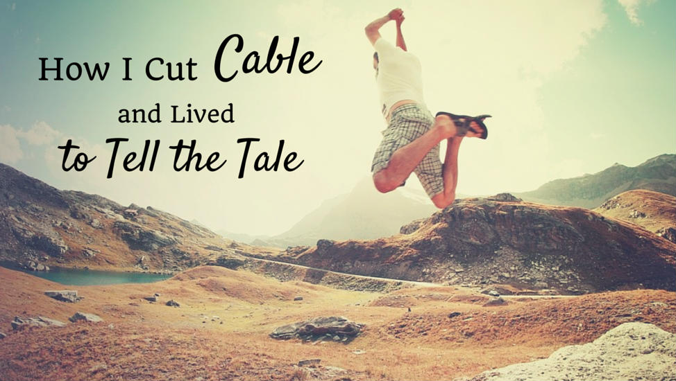 How I Cut Cable and Lived to Tell the Tale