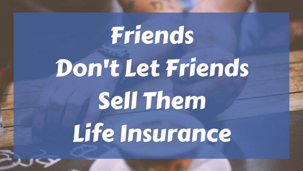 Friends Don't Let Friends Sell Them Life Insurance