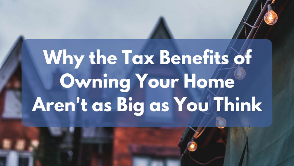 Why the Tax Benefits of Owning Your Home Aren't as Big as You Think