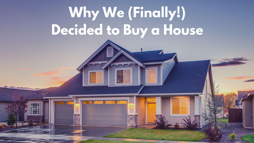 Why We (Finally!) Decided to Buy a House